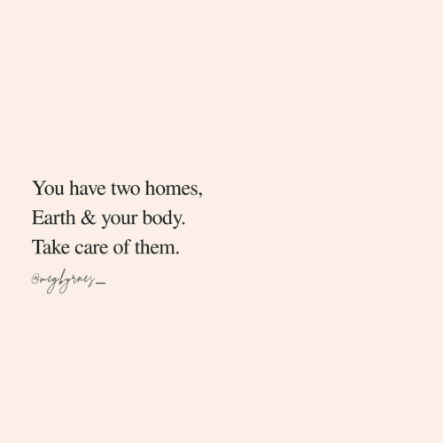Earth, Take Care, and Them: You have two homes,  Earth & your body  Take care of them.  rghrny