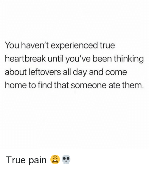 Memes, True, and Home: You haven't experienced true  heartbreak until you've been thinking  about leftovers all day and come  home to find that someone ate them True pain 😩💀