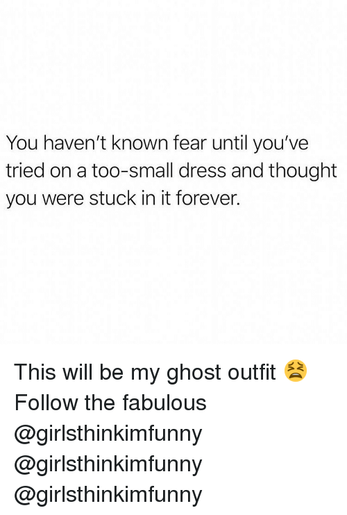Memes, Dress, and Forever: You haven't known fear until you've  tried on a too-small dress and thought  you were stuck in it forever. This will be my ghost outfit 😫 Follow the fabulous @girlsthinkimfunny @girlsthinkimfunny @girlsthinkimfunny