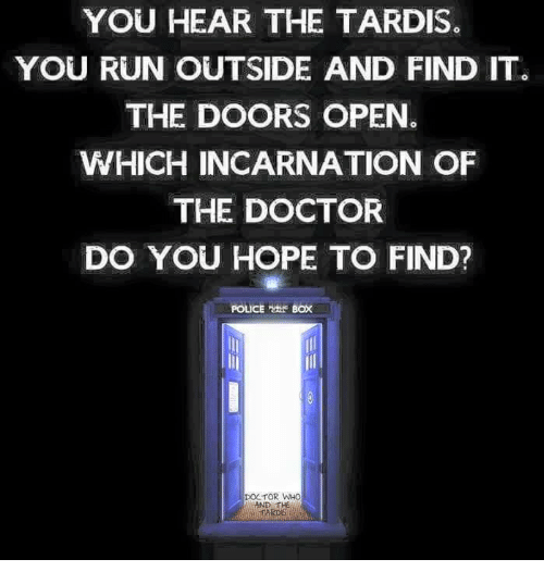 police box: YOU HEAR THE TARDIS.  YOU RUN OUTSIDE AND FIND ITG  THE DOORS OPEN.  WHICH INCARNATION OF  THE DOCTOR  DO YOU HOPE TO FIND?  POLICE Box