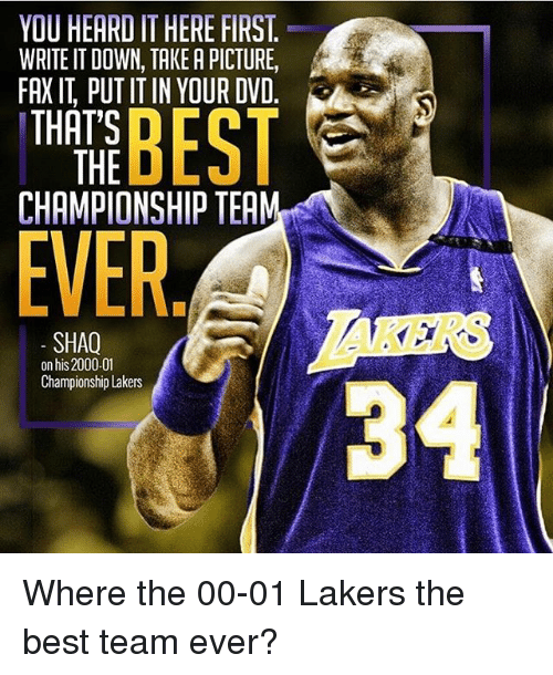 faxe: YOU HEARI IT HERE FIRST  WRITE IT DOWN, TAKEAPICTURE,  FAX PUTITIN YOUR DVD  THAT'S  D  THE  CHAMPIONSHIP TEA  EVER  SHAQ  on his 2000.01  Championship Lakers Where the 00-01 Lakers the best team ever?