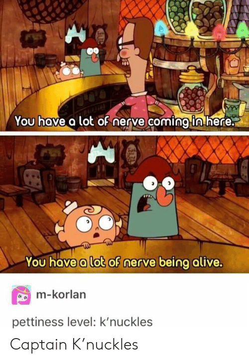 Alive, Knuckles, and You: You hove a lot oF nerye coming in here.  Li  You have a lot of nerve being alive.  m-korlan  pettiness level: k'nuckles Captain K'nuckles