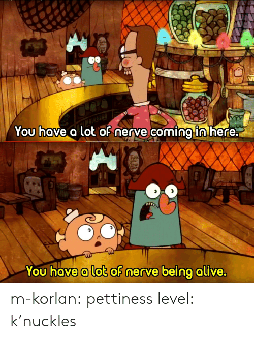 Alive, Tumblr, and Blog: You hove a lot oh nerve coming ln nere:   You hove a lot of nerve being alive. m-korlan:  pettiness level: k'nuckles