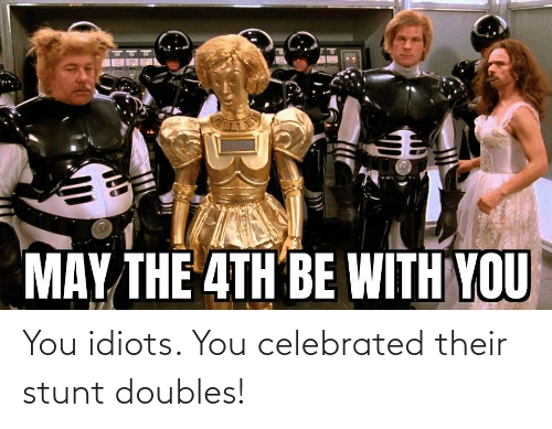 idiots: You idiots. You celebrated their stunt doubles!