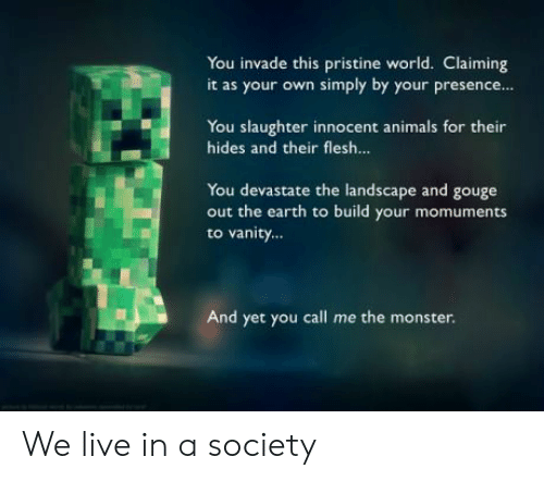 Vanity: You invade this pristine world. Claiming  it as your own simply by your presence  You slaughter innocent animals for their  hides and their flesh...  You devastate the landscape and gouge  out the earth to build your momuments  to vanity...  And yet you call me the monster. We live in a society