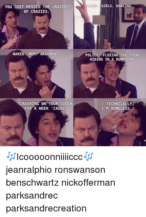 Dumpstered: YOU JUST MISSED THE CRAZIEST  OF CRAZIES  NAKED MOM? ARGUMENT  CRASHING ON YOUR COUCH  FOR A WEEK 'CAUSE  LIBS GIRLS DANCING  POLICE FLEEING THE SCENE.  HIDING IN A DUMPSTER.  TECHNICALLY,  I'M HOMELESS 🎶Icooooonniiiiccc🎶 jeanralphio ronswanson benschwartz nickofferman parksandrec parksandrecreation