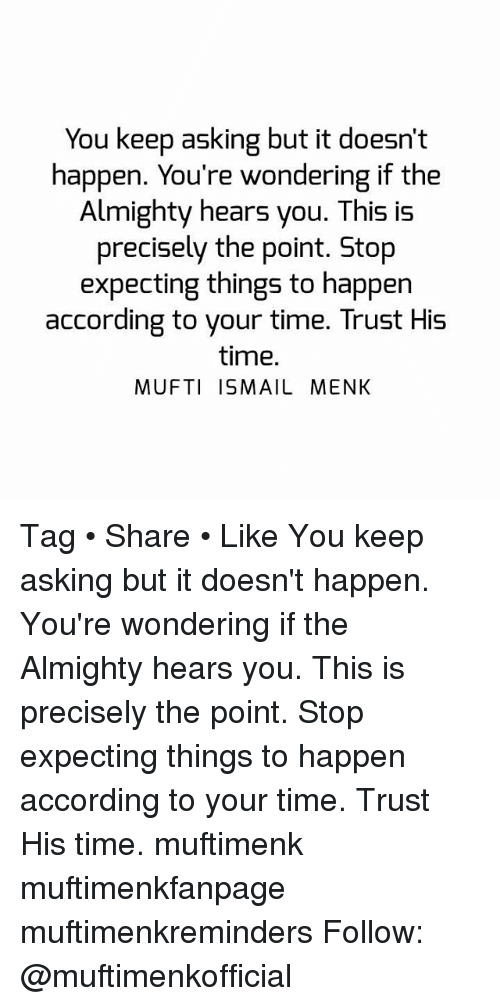 accordance: You keep asking but it doesn't  happen. You're wondering if the  Almighty hears you. This is  precisely the point. Stop  expecting things to happen  according to your time. Trust His  time.  MUFTI ISMAIL MENK Tag • Share • Like You keep asking but it doesn't happen. You're wondering if the Almighty hears you. This is precisely the point. Stop expecting things to happen according to your time. Trust His time. muftimenk muftimenkfanpage muftimenkreminders Follow: @muftimenkofficial