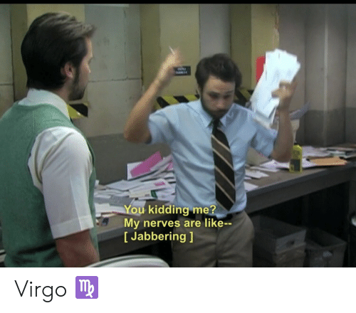 Virgo, You, and Like: You kidding me?  My nerves are like--  [Jabbering ] Virgo ♍