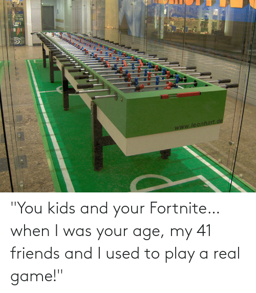 "When I Was Your Age: ""You kids and your Fortnite… when I was your age, my 41 friends and I used to play a real game!"""