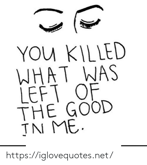 Killed: YOU KILLED  WHAT WAS  LEFT OF  THE GOOD  IN ME. https://iglovequotes.net/