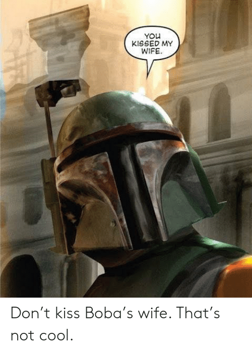 Cool, Kiss, and Wife: YOu  KISSED MY  WIFE Don't kiss Boba's wife. That's not cool.