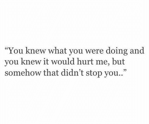 "You, What, and Stop: ""You knew what you were doing and  you knew it would hurt me, but  somehow that didn't stop you..""  35"