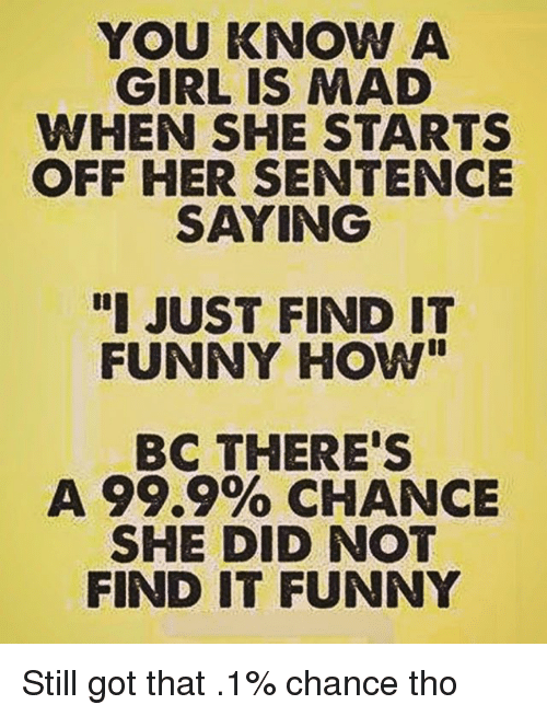 "madding: YOU KNOW A  GIRL IS MAD  WHEN SHE STARTS  OFF HER SENTENCE  SAYING  ""I JUST FIND IT  FUNNY HOW""  BC THERE'S  A 99.9% CHANCE  SHE DID NOT  FIND IT FUNNY Still got that .1% chance tho"