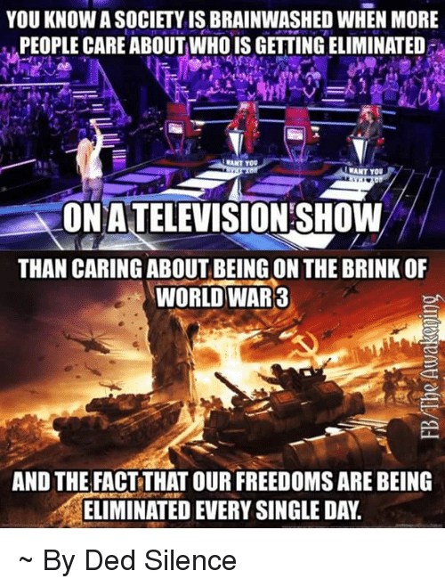 Dedded: YOU KNOW A SOCIETY IS BRAINWASHED WHEN MORE  PEOPLE CARE ABOUTWHO IS GETTING ELIMINATED  !WANT YOU  ONATELEVISTON SHOWW  THAN CARING ABOUT BEING ON THE BRINK OF  WORLD WAR3  AND THE FACT THAT OUR FREEDOMS ARE BEING  ELIMINATED EVERY SINGLE DAY. ~ By Ded Silence