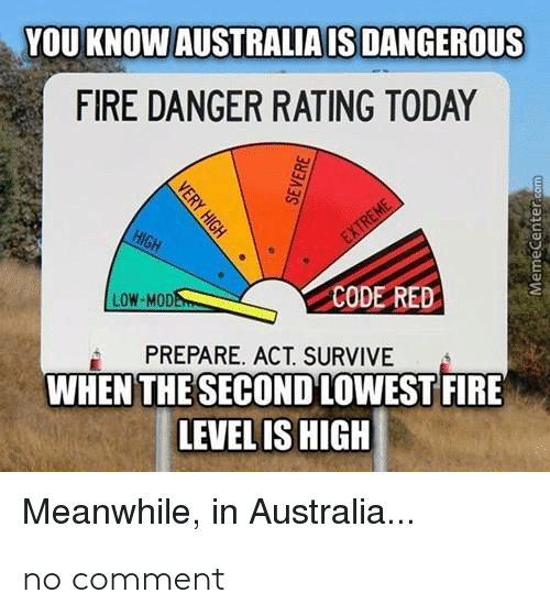 Memecenter: YOU KNOW AUSTRALIA IS DANGEROUS  FIRE DANGER RATING TODAY  HIGH  EXTREME  LOW-MODE  CODE RED  PREPARE. ACT. SURVIVE  WHEN THE SECOND LOWEST FIRE  LEVEL IS HIGH  Meanwhile, in Australia...  VERY HIGH  SEVERE  MemeCenter.com no comment