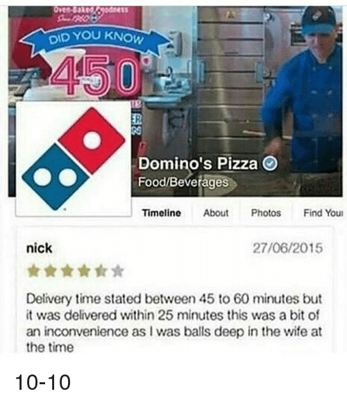 Dominoes, Dank Memes, and Balls Deep: YOU KNOW  DID Domino's Pizza  Food Beverages  Timeline  About  Photos  Find Youn  nick  27/06/2015  Delivery time stated between 45 to 60 minutes but  it was delivered within 25 minutes this was a bit of  an inconvenience as I was balls deep in the wife at  the time 10-10