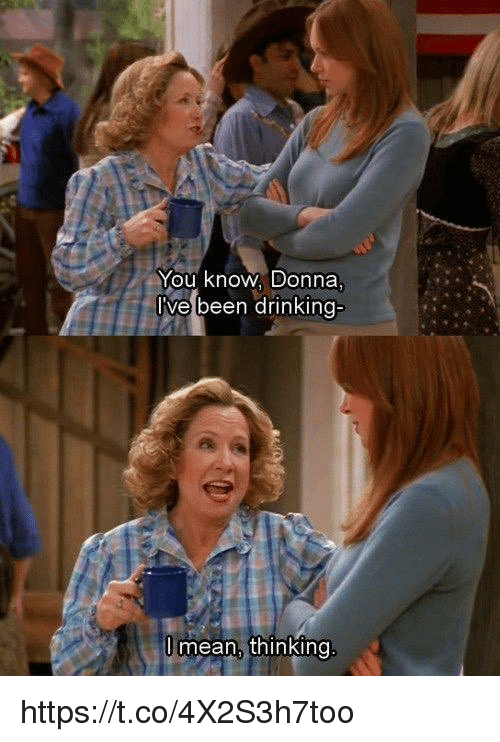 Drinking, Memes, and Mean: You Know. Donna  lve been drinking-  mean, thinking https://t.co/4X2S3h7too