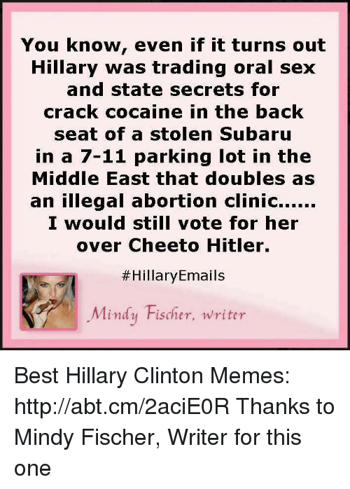 Clinton Memes: You know, even if it turns out  Hillary was trading oral sex  and state secrets for  crack cocaine in the back  seat of a stolen Subaru  in a 7-11 parking lot in the  Middle East that doubles as  an illegal abortion clinic......  I would still vote for her  over Cheeto Hitler.  Hillary Emails  Mindy Fischer, writer Best Hillary Clinton Memes: http://abt.cm/2aciE0R  Thanks to Mindy Fischer, Writer for this one