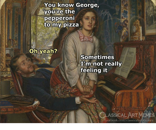 Facebook, Meme, and Pizza: You know George,  you're the  pepperoni  to my pizza  oh yeah?  Sometimes  I'm not really  feeling it  LASSİCALART MEME  facebook.com/classicalartmemes