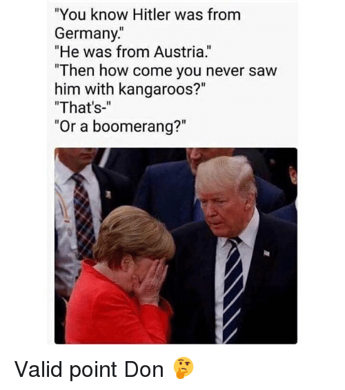 """Hitlerism: """"You know Hitler was from  Germany.  """"He was from Austria.  """"Then ho  him with kangaroos?""""  """"That's-""""  """"Or a boom Valid point Don 🤔"""