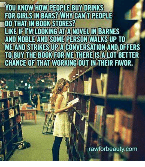 barnes and noble: YOU KNOW HOW PEOPLE BUY DRINKS  FOR GIRLS IN BARS? WHY CANT PEOPLE  DO THAT IN BOOKSTORES!  LIKE IF l'MRLOOKING AT A NOVELIN BARNES  AND NOBLE AND SOME PERSON  WALKSUP TO  ME AND STRIKESUPACONVERSATION AND OFFERS  TO BUY THE BOOK FOR ME THERE IS A LOT BETTER  CHANCE OF THAT WORKING OUT IN THEIR FAVOR.  rawforbeauty.com