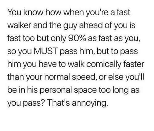 Space, Annoying, and How: You know how when you're a fast  walker and the guy ahead of you is  fast too but only 90% as fast as you,  so you MUST pass him, but to pass  him you have to walk comically faster  than your normal speed, or else you'll  be in his personal space too long as  you pass? That's annoying.
