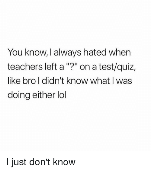 """Lol, Memes, and Quiz: You know, I always hated whern  teachers left a """"?"""" on a test/quiz,  like bro l didn't know what I was  doing either lol  11211 I just don't know"""