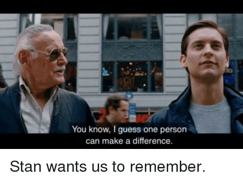 Stan, Guess, and Make A: You know, I guess one persorn  can make a difference. Stan wants us to remember.