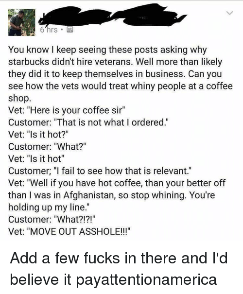 "relevent: You know I keep seeing these posts asking why  starbucks didn't hire veterans. Well more than likely  they did it to keep themselves in business. Can you  see how the vets would treat whiny people at a coffee  shop.  Vet: ""Here is your coffee sir""  Customer: ""That is not what I ordered.""  Vet: ""Is it hot?""  Customer: ""What?""  Vet: ""Is it hot""  Customer. ""I fail to see how that is relevant.""  Vet: ""Well if you have hot coffee, than your better off  than I was in Afghanistan, so stop whining. You're  holding up my line  Customer: ""What  Vet: ""MOVE OUT ASSHOLE!!! Add a few fucks in there and I'd believe it payattentionamerica"