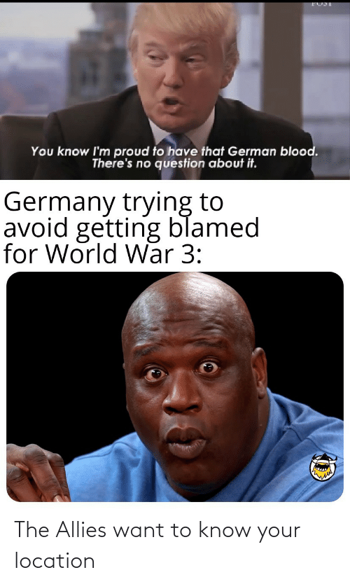 allies: You know I'm proud to have that German blood.  There's no question about it.  Germany trying to  avoid getting blamed  for World War 3: The Allies want to know your location