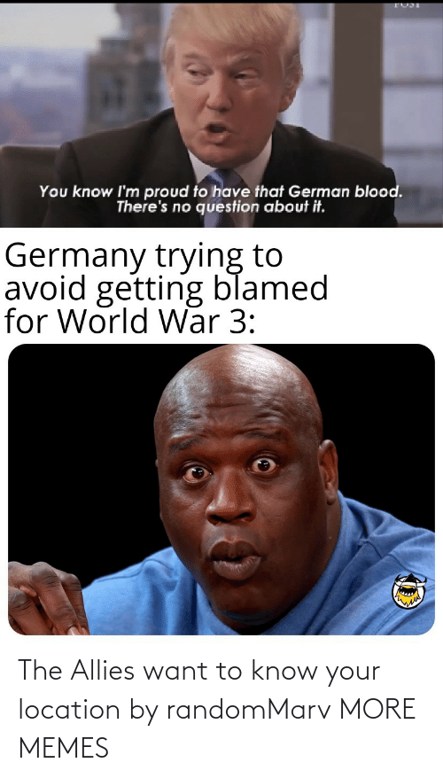 allies: You know I'm proud to have that German blood.  There's no question about it.  Germany trying to  avoid getting blamed  for World War 3: The Allies want to know your location by randomMarv MORE MEMES
