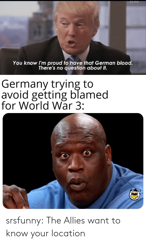Getting: You know I'm proud to have that German blood.  There's no question about it.  Germany trying to  avoid getting blamed  for World War 3: srsfunny:  The Allies want to know your location