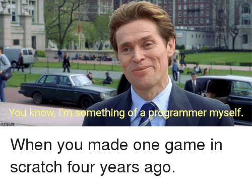 Game, Scratch, and One: You know, I'm something of a programmer myself. When you made one game in scratch four years ago.