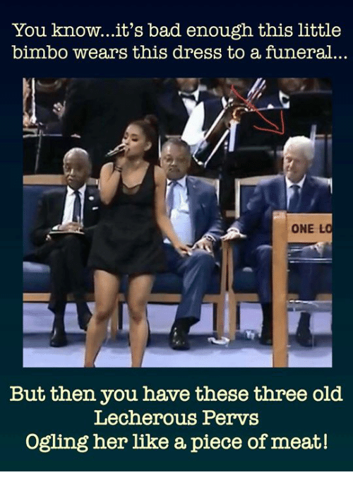 bimbo: You know...it's bad enough this little  bimbo wears this dress to a funeral..  ONE L  But then you have these three old  Lecherous Pervs  Ogling her like a piece of meat!