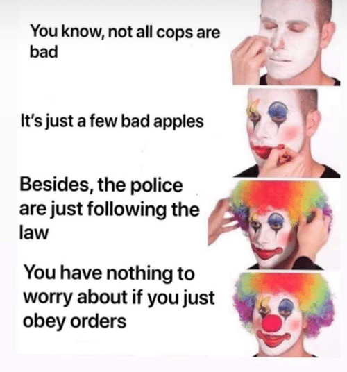 Bad, Police, and Cops: You know, not all cops are  bad  It's just a few bad apples  Besides, the police  are just following the  law  You have nothing to  worry about if you just  obey orders