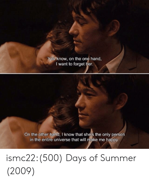 Target, Tumblr, and Summer: You know, on the one hand,  I want to forget her.  On the other hand, I know that she's the only person  in the entire universe that will make me happy ismc22:(500) Days of Summer (2009)
