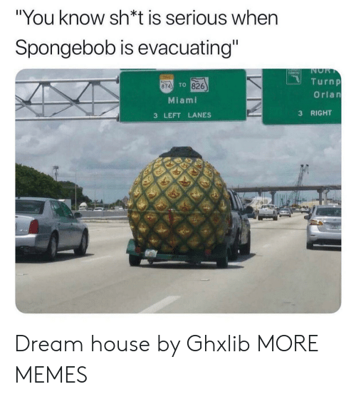 "Nor: ""You know sh*t is serious when  Spongebob is evacuating""  NOR  T  TINE  Turnp  TO 826  874  Orlan  Miami  RIGHT  3  3 LEFT LANES Dream house by Ghxlib MORE MEMES"