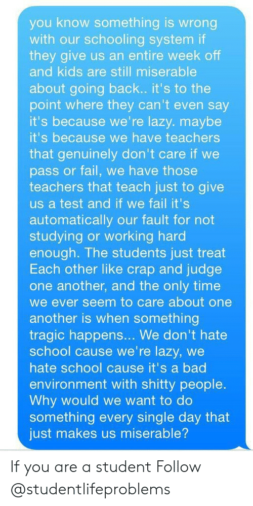 Hate School: you know something is wrong  with our schooling system if  they give us an entire week off  and kids are still miserable  about going back.. it's to the  point where they can't even say  it's because we're lazy. maybe  it's because we have teachers  that genuinely don't care if we  pass or fail, we have those  teachers that teach just to give  us a test and if we fail it's  automatically our fault for not  studying or working hard  enough. The students just treat  Each other like crap and judge  one another, and the only time  we ever seem to care about one  another is when something  tragic happens... We don't hate  school cause we're lazy, we  hate school cause it's a bad  environment with shitty people  Why would we want to do  something every single day that  just makes us miserable? If you are a student Follow @studentlifeproblems​