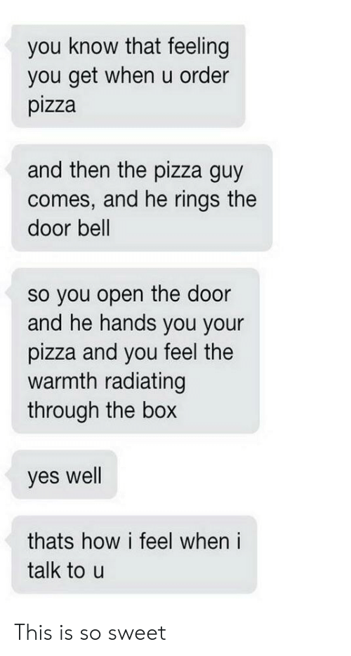 Pizza, How, and Yes: you know that feeling  you get when u order  pizza  and then the pizza guy  comes, and he rings the  door bell  so you open the door  he hands you your  pizza and you feel the  warmth radiating  through the box  and  yes well  thats how i feel when i  talk to u This is so sweet
