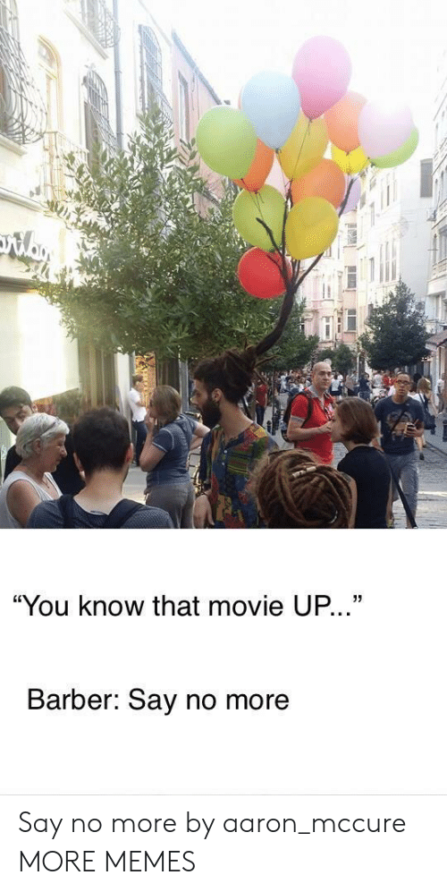 "Barber Say No More: ""You know that movie UP...""  Barber: Say no more Say no more by aaron_mccure MORE MEMES"