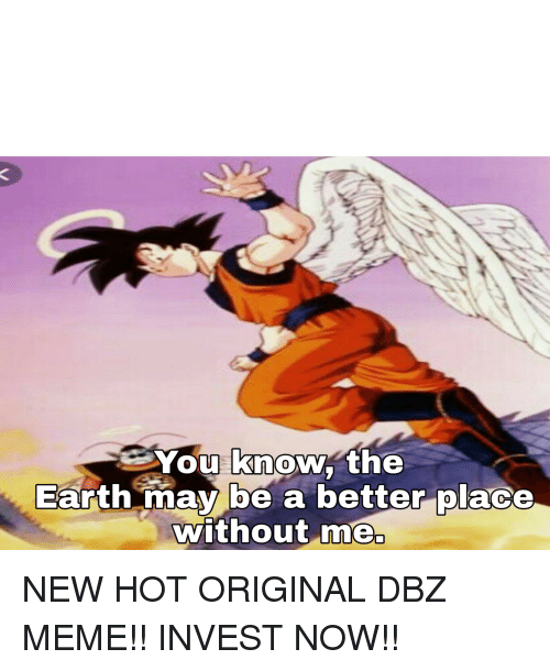 Dbz Meme: You know the  Earth mav be a betterolace  without me  0  0 NEW HOT ORIGINAL DBZ MEME!! INVEST NOW!!