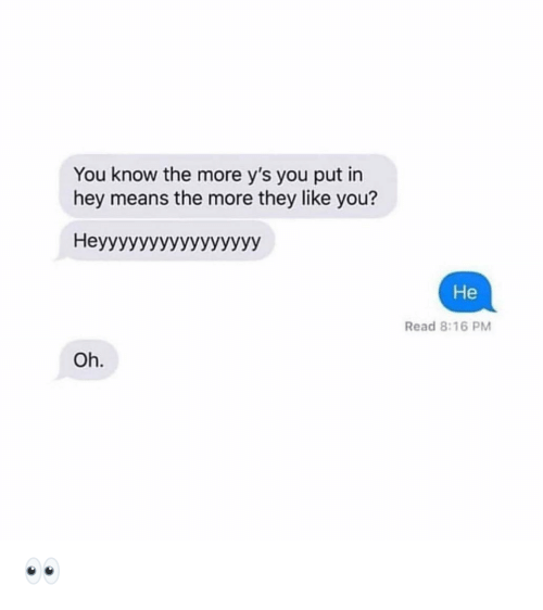 Funny, Means, and They: You know the more y's you put in  hey means the more they like you?  Heyyyyyyyyyyyyyyyy  He  Read 8:16 PM  Oh. 👀