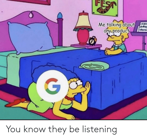listening: You know they be listening