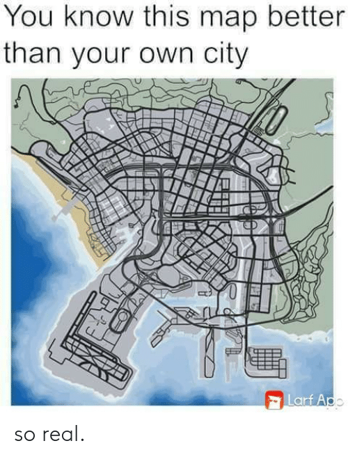 Map, City, and Own: You know this map better  than your own city  Larf Apo so real.