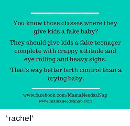 Eyes Rolling: You know those classes where they  give kids a fake baby?  They should give kids a fake teenager  complete with crappy attitude and  eye rolling and heavy sighs.  That's way better birth control than a  crying baby.  www.facebook.com/Mama Needsa Nap  www.mamaneedsanap.com *rachel*