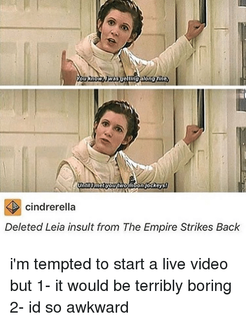 strike back: You know  Until met you fwomoon ockeys!  cindrerella  Deleted Leia insult from The Empire Strikes Back i'm tempted to start a live video but 1- it would be terribly boring 2- id so awkward