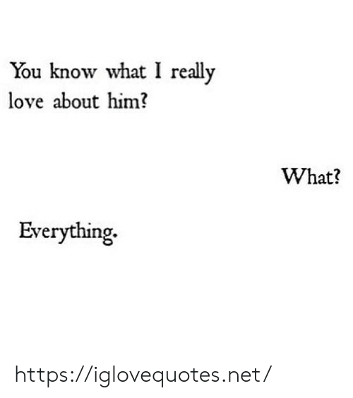 Love, Net, and Him: You know what I really  love about him?  What?  Everything. https://iglovequotes.net/