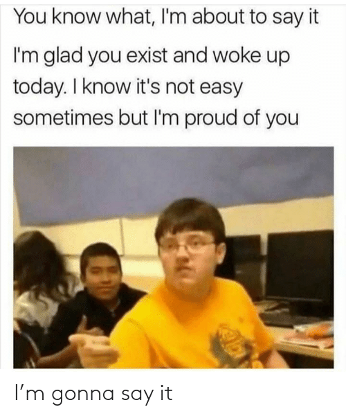 Today I: You know what, I'm about to say it  I'm glad you exist and woke up  today. I know it's not easy  sometimes but I'm proud of you I'm gonna say it