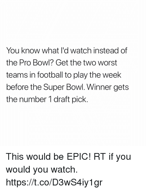 If You Would: You know what l'd watch instead of  the Pro Bowl? Get the two worst  teams in football to play the week  before the Super Bowl. Winner gets  the number 1 draft pick This would be EPIC!    RT if you would you watch. https://t.co/D3wS4iy1gr