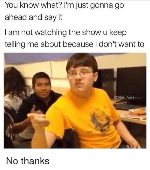 Funny, Say It, and You: You know what? l'm just gonna go  ahead and say it  I am not watching the show u keep  telling me about because l don't want to  @MasiPopal No thanks